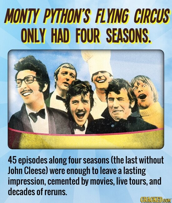 MONTY PYTHON'S FLYING CIRCUS ONLY HAD FOUR SEASONS. 45 episodes along four seasons (the last without John Cleese) were enough to leave a lasting impression, cemented by movies, live tours, and decades of reruns.