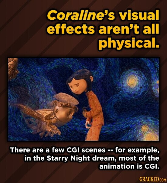 Coraline's visual effects aren't all physical. There are a few CGI scenes -for example, in the Starry Night dream, most of the animation is CGI. CRACKED.COM