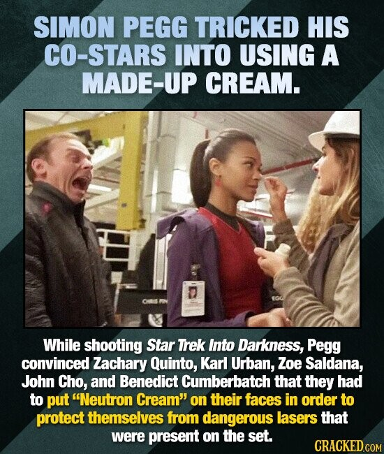 SIMON PEGG TRICKED HIS CO-STARS INTO USING A MADE-UP CREAM. While shooting Star Trek Into Darkness, Pegg convinced Zachary Quinto, Karl Urban, Zoe Sal