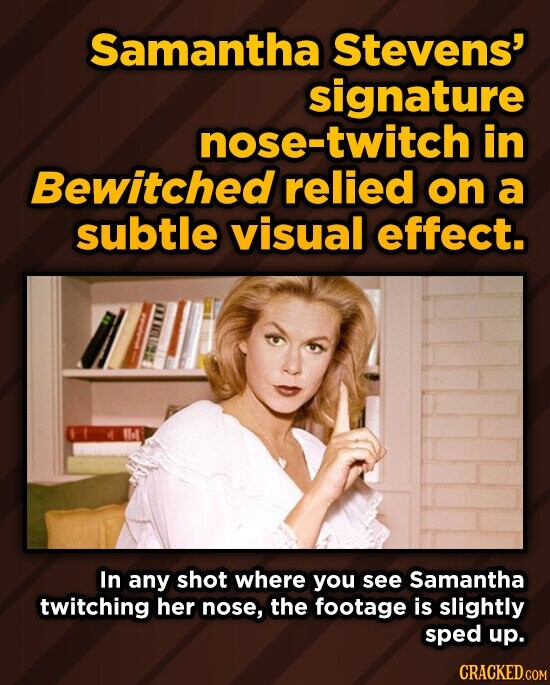 Samantha Stevens' signature nose-twitch in Bewitched relied on a subtle visual effect. In any shot where you see Samantha twitching her nose, the footage is slightly sped up. CRACKED.COM