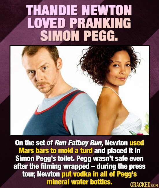 THANDIE NEWTON LOVED PRANKING SIMON PEGG. On the set of Run Fatboy Run, Newton used Mars bars to mold a turd and placed it in Simon Pegg's toilet. Peg