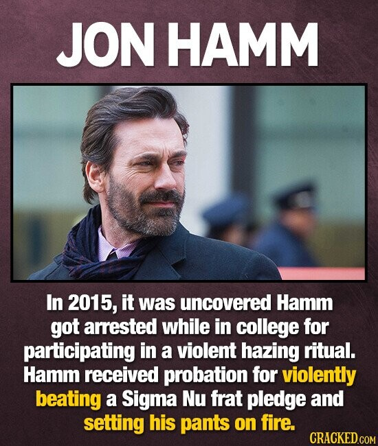 JON HAMM In 2015, it was uncovered Hamm got arrested while in college for participating in a violent hazing ritual. Hamm received probation for violently beating a Sigma Nu frat pledge and setting his pants on fire. CRACKED.COM