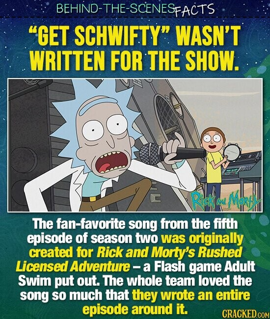 BEHIND-THE-SCENES FACTS GET SCHWIFTY WASN'T WRITTEN FOR THE SHOW. Rick Mdey Re The fan-favorite song from the fifth episode of season two was originally created for Rick and Morty's Rushed Licensed Adventure - a Flash game Adult Swim put out. The whole team loved the song so much that they wrote