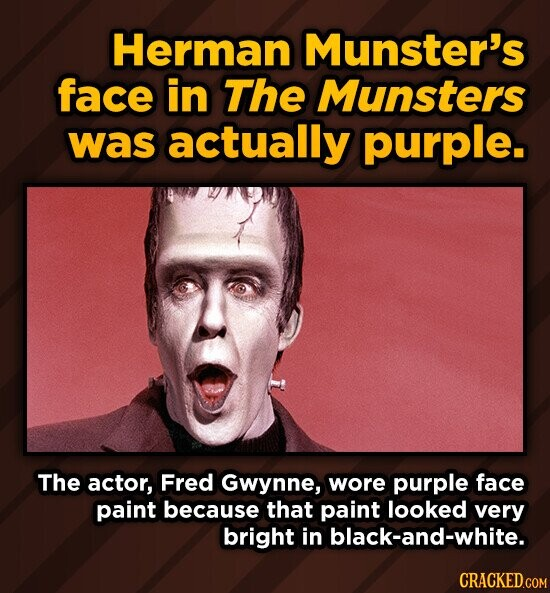 Herman Munster's face in The Munsters was actually purple. The actor, Fred Gwynne, wore purple face paint because that paint looked very bright in black-and-white.