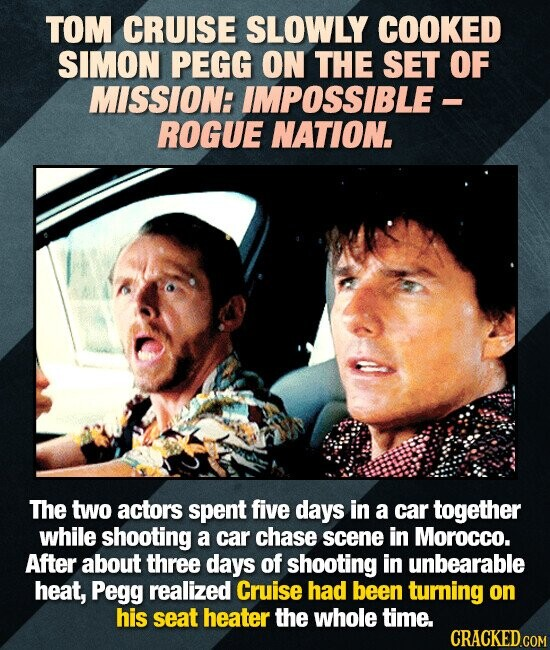 TOM CRUISE SLOWLY COOKED SIMON PEGG ON THE SET OF MISSION: IMPOSSIBLE - ROGUE NATION. The two actors spent five days in a car together while shooting