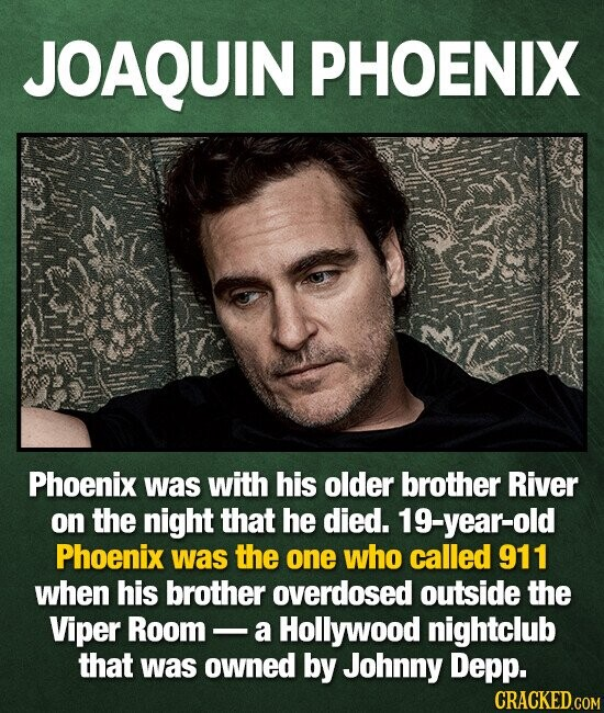 JOAQUIN PHOENIX Phoenix was with his older brother River on the night that he died. 19-year-old Phoenix was the one who called 911 when his brother overdosed outside the Viper Room a Hollywood nightclub that was owned by Johnny Depp. CRACKED.COM