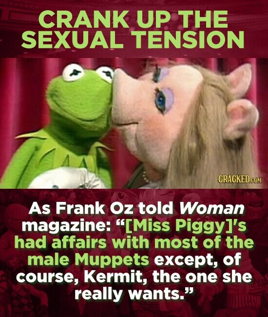 CRANK UP THE SEXUAL TENSION As Frank Oz told Woman magazine: IMiss Piggy]'s had affairs with most of the male Muppets except, of course, Kermit, the one she really wants.