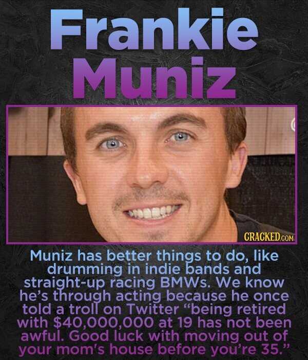 Frankie Muniz Muniz has better things to do, like drumming in indie bands and straight-up racing BMWS. We know he's through acting because he once told a trolt on Twitter being retired with $40,000,000 at 19 has not been awful. Good luck with moving out of your mom's house