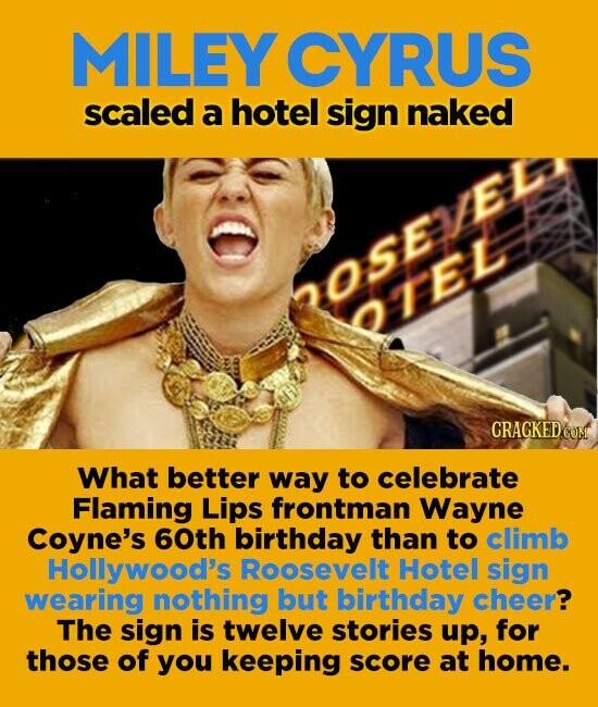 MILEY CYRUS scaled a hotel sign naked oseED orel CRACKED What better way to celebrate Flaming Lips frontman Wayne Coyne's 60th birthday than to climb Hollywood's Roosevelt Hotel sign wearing nothing but birthday cheer? The sign is twelve stories up, for those of you keeping score at home.