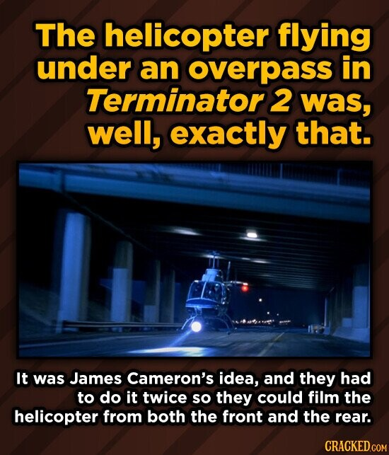 The helicopter flying under an overpass in Terminator 2 was, well, exactly that. It was James Cameron's idea, and they had to do it twice so they could film the helicopter from both the front and the rear.