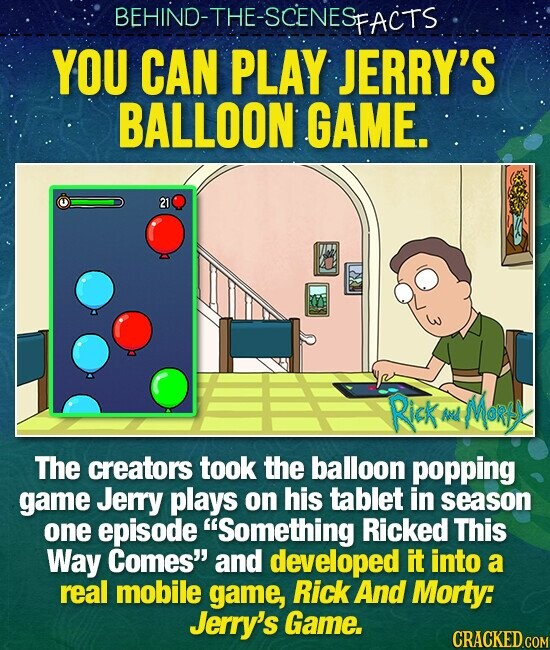 BEHIND-THE-SCENES FACTS YOU CAN PLAY JERRY'S BALLOON GAME. 21 Rick Ad MORS The creators took the balloon popping game Jerry plays on his tablet in season one episode Something Ricked This Way Comes and developed IT into a real mobile game, Rick And Morty: Jerry's Game.