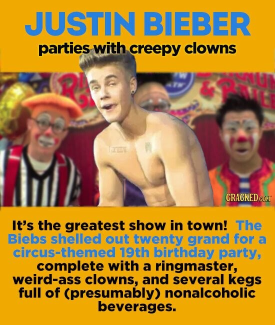 JUSTIN BIEBER parties with creepy clowns It's the greatest show in town! The Biebs shelled out twenty grand for a circuS-themed 19th birthday parrty, complete with a ringmaster, weird-ass clowns, and several kegs full of (presumably) nonalcoholic beverages.