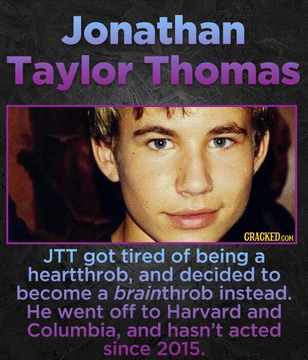 Jonathan Taylor Thomas JTT got tired of being a heartthrob, and decided to become a brainthrob instead. He went off to Harvard and Columbia, and hasn't acted since 2015.