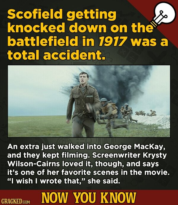Scofield getting knocked down on the battlefield in 1917 was a total accident. An extra just walked into George MacKay, and they kept filming. Screenwriter Krysty Wilson-Cairns loved it, though, and says it's one of her favorite scenes in the movie. I wish I wrote that, she said. NOW YOU