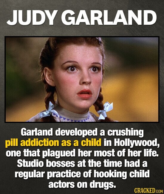 JUDY GARLAND Garland developed a crushing pill addiction as a child in Hollywood, one that plagued her most of her life. Studio bosses at the time had a regular practice of hooking child actors on drugs. CRACKED.COM