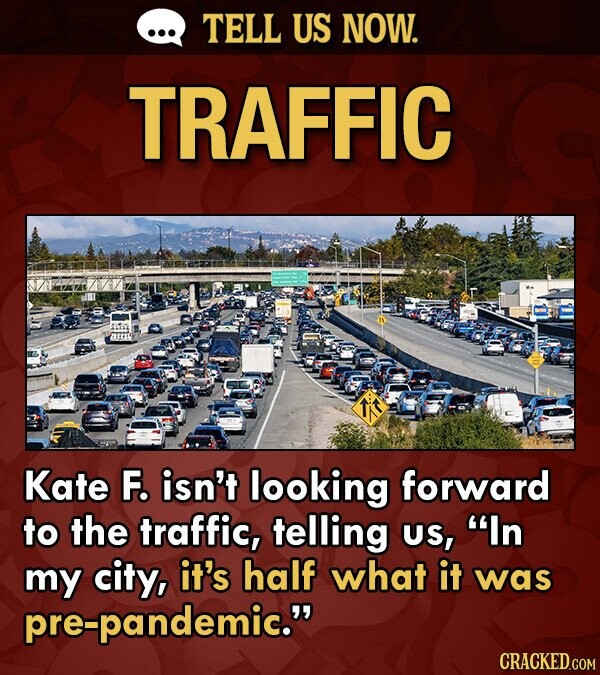 TELL US NOW. TRAFFIC AtER Kate F. isn't looking forward to the traffic, telling US, In my city, it's half what it was pre-pandemic.