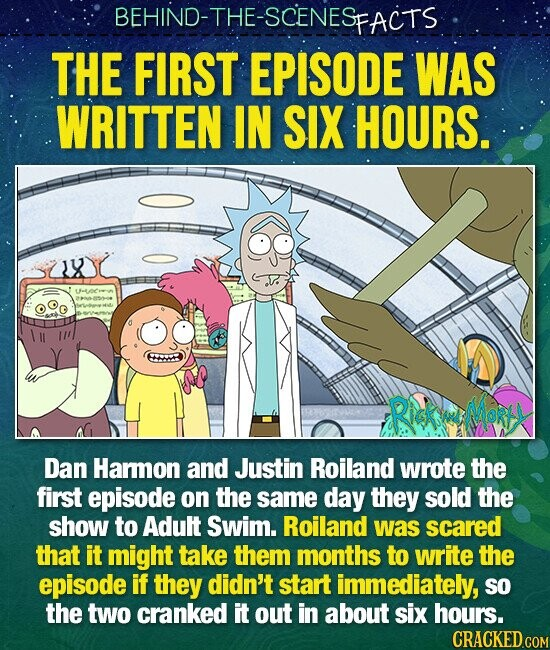 BEHIND-THE-SCENES FACTS THE FIRST EPISODE WAS WRITTEN IN SIX HOURS. X Lffetoe RiKeMoRr Dan Hamon and Justin Roiland wrote the first episode on the same day they sold the show to Adult Swim. Roiland was scared that it might take them months to write the episode if they didn't start