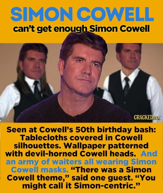 SIMON COWELL can't get enough Simon Cowell Seen at cowell's 50th birthday bash: Tablecloths covered in cowell silhouettes. Wallpaper patterned with devil-horned cowell heads. And an army of waiters all wearing simon cowell masks. There was a Simon cowell theme, said one You might call it Simon-centric.