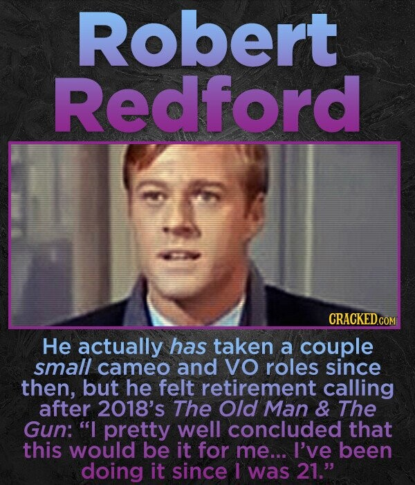 Robert Redford He actually has taken a couple small cameo and VO roles since then, but he felt retirement calling after 2018's The Old Man & The Gun: I pretty well concluded that this would be it for me... I've been doing it since I was 21.