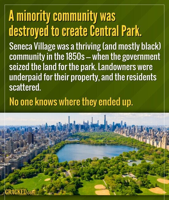 A minority community was destroyed to create Central Park. Seneca Village was a thriving (and mostly black) community in the 1850s - when the governme
