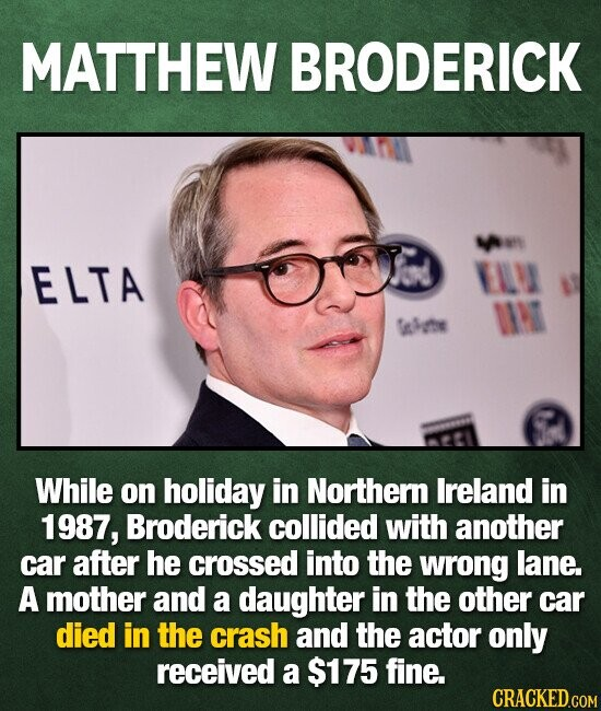 MATTHEW BRODERICK ELTA EA ING Ssrte While on holiday in Northern Ireland in 1987, Broderick collided with another car after he crossed into the wrong lane. A mother and a daughter in the other car died in the crash and the actor only received a $175 fine. CRACKED.COM