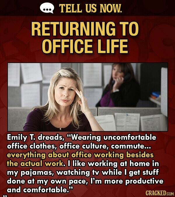 TELL US NOW. RETURNING TO OFFICE LIFE Emily T. dreads, Wearing uncomfortable office clothes, office culture, commute... everything about office working besides the actual work. I like working at home in my pajamas, watching tv while I get stuff done at my own pace, I'm more productive and comfortable.