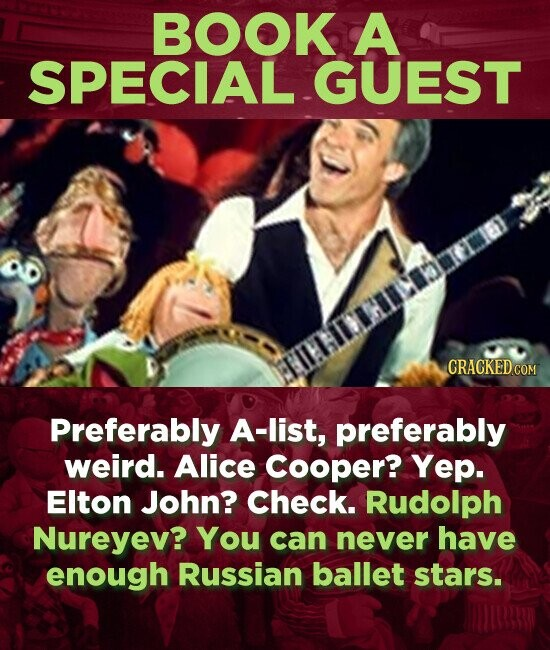 BOOK A SPECIAL GUEST Preferably A-list, preferably weird. Alice Cooper? Yep. Elton John? Check. Rudolph Nureyev? You can never have enough Russian ballet stars.
