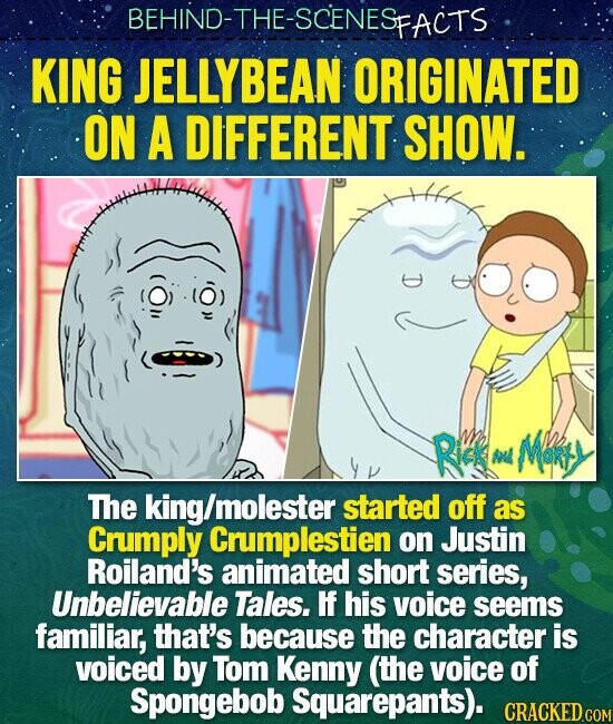 BEHIND-THE-SCENESP SFACTS KING JELLYBEAN ORIGINATED ON A DIFFERENT SHOW. Rics Mers An The king/molester started off as Crumply Crumplestien on Justin Roiland's animated short series, Unbelievable Tales. If his voice seems familiar, that's because the character is voiced by Tom Kenny (the voice of Spongebob Squarepants).