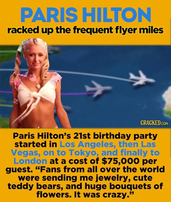 PARIS HILTON racked up the frequent flyer miles CRACKED COM Paris Hilton's 21st birthday party started in Los Angeles, then Las Vegas, on to Tokyo, and finally to London at a cost of $75,000 per guest. Fans from all over the world were sending me jewelry, cute teddy bears, and huge