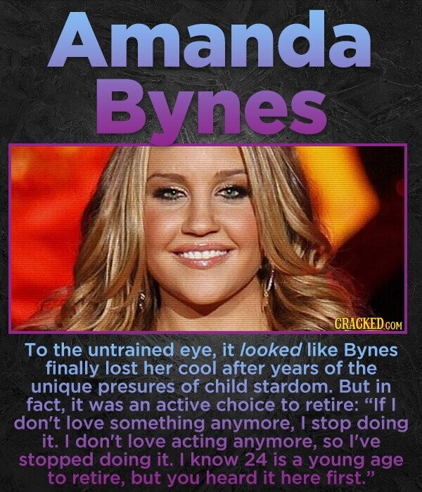 Amanda Bynes To the untrained eye, it looked like Bynes finally lost her cool after years of the unique presures of child stardom. But in fact, it was an active choice to retire: If I don't love something anymore, I stop doing it. I don't love acting anymore, so
