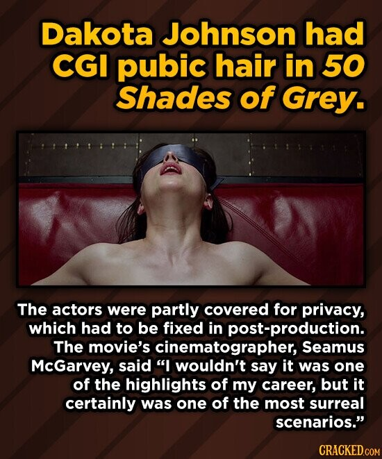 Dakota Johnson had CGI pubic hair in 50 Shades of Grey. The actors were partly covered for privacy, which had to be fixed in post-production. The movie's cinematographer, Seamus McGarvey, said I wouldn't say it was one of the highlights of my career, but it certainly was one of the