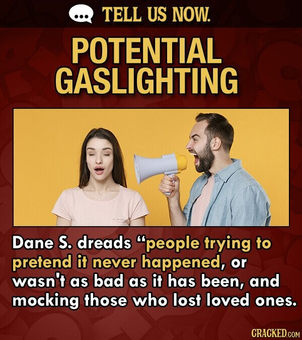 TELL US NOW. POTENTIAL GASLIGHTING Dane S. dreads people trying to pretend it never happened, or wasn't as bad as it has been, and mocking those who lost loved ones. CRACKED.COM