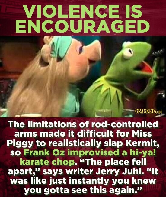 VIOLENCE IS ENCOURAGED The limitations of rod-controlled arms made it difficult for Miss Piggy to realistically slap Kermit, sO Frank Oz improvised a hi-ya! karate chop. The place fell apart, says writer Jerry Juhl. It was like just instantly you knew you gotta see this again.
