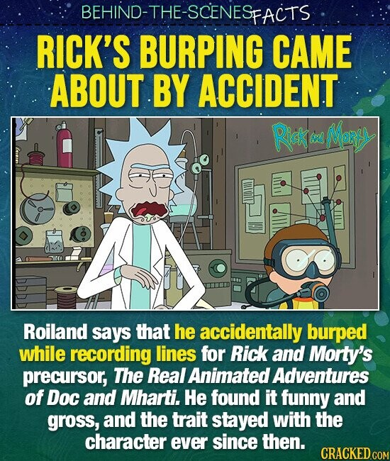 BEHIND-THE-SCENES SFACTS RICK'S BURPING CAME ABOUT BY ACCIDENT Riek Mol AN Roiland says that he accidentally burped while recording lines for Rick and Morty's precursor, The Real Animated Adventures of Doc and Mharti. He found it funny and gross, and the trait stayed with the character ever since then.