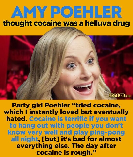 AMY POEHLER thought cocaine was a helluva drug Party girl Poehler tried cocaine, which I instantly loved but eventually hated. cocaine is terrific If you want to hang out with people you don't know very well and play ping=pong all night, [but] it's bad for almost everything else. The