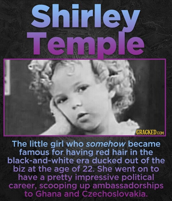 Shirley Temple The little girl who somehow became famous for having red hair in the black-and-white era ducked out of the biz at the age of 22. She went on to have a pretty impressive political career, scooping up ambassadorships to Ghana and Czechoslovakia.