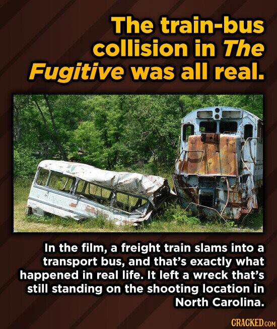 The train-bus collision in The Fugitive was all real. In the film, a freight train slams into a transport bus, and that's exactly what happened in real life. It left a wreck that's still standing on the shooting location in North Carolina. CRACKED.COM