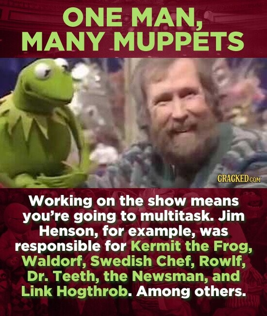ONE MAN, MANY MUPPETS Working on the show means you're going to multitask. Jim Henson, for example, was responsible for Kermit the Frog, Waldorf, Swedish Chef, Rowlf, Dr. Teeth, the Newsman, and Link Hogthrob. Among others.
