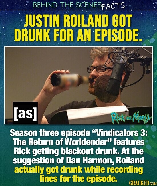 BEHIND-THE-SCENES SFACTS JUSTIN ROILAND GOT DRUNK FOR AN EPISODE. [as] Rick MoRtY M Season three episode Vindicators 3: The Return of Worldender' features Rick getting blackout drunk. At the suggestion of Dan Harmon, Roiland actually got drunk while recording lines for the episode.