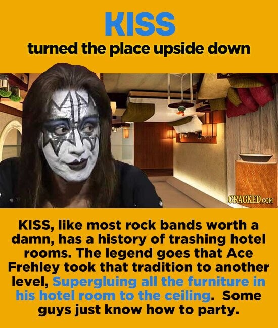 KISS turned the place upside down GRACKED COM KISS, like most rock bands worth a damn, has a history of trashing hotel rooms. The legend goes that Ace Frehley took that tradition to another level, Supergluing all the furniture in his hotel room to the ceiling. Some guys just know how