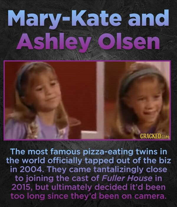Mary-Kate and Ashley Olsen CRACKED COM The most famous pizza-eating twins in the world officially tapped out of the biz in 2004. They came tantalizingly close to joining the cast of Fuller House in 2015, but ultimately decided it'd been too long since they'd been on camera.
