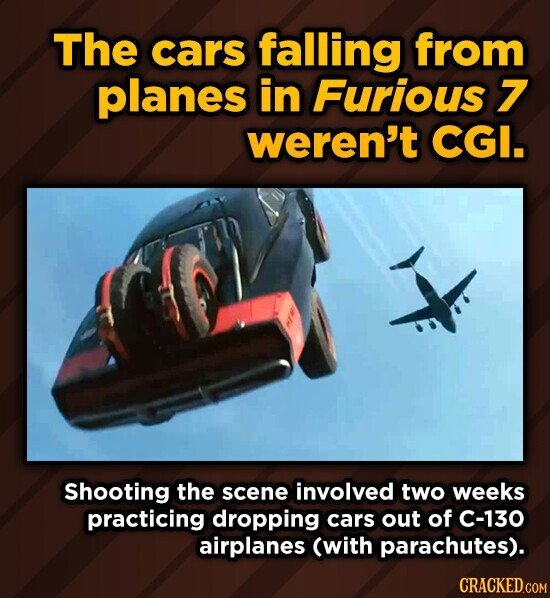 The cars falling from planes in Furious 7 weren't CGI. Shooting the scene involved two weeks practicing dropping cars out of C-130 airplanes (with parachutes). CRACKED.COM