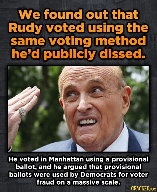 We found out that Rudy voted using the same voting method he'd publicly dissed. He voted in Manhattan using a provisional ballot, and he argued that provisional ballots were used by Democrats for voter fraud on a massive scale.