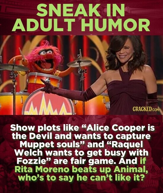 SNEAK IN ADULT HUMOR Show plots like Alice Cooper is the Devil and wants to capture Muppet souls and Raquel Welch wants to get busy with Fozzie are fair game. And if Rita Moreno beats up Animal, who's to say he can't like it?