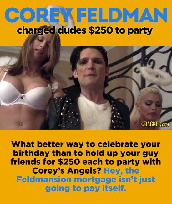 COREY KFELDMAN charged dudes $250 to party What better way to celebrate your birthday than to hold up your guy friends for $250 each to party with Corey's Angels? Hey, the Feldmansion mortgage isn't just going to pay itself.
