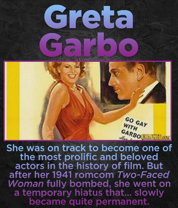 Greta Garbo GO GAY WITH GARDOCRACKEDCOM GARRO She was on track to become one of the most prolific and beloved actors in the history of film. But after her 1941 romcom Two-Faced Woman fully bombed, she went on a temporary hiatus that... slowly became quite permanent.