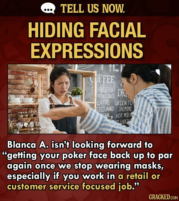 TELL US NOW. HIDING FACIAL EXPRESSIONS bFFee E PRESSO DR. PRUCCINO LATTE GREEN TEA ERICANO JASMINE HOT MII OT Blanca A. isn't looking forward to getting your poker face back up to par again once we stop wearing masks, especially if You work in a retail or customer service focused