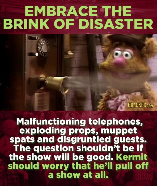 EMBRACE THE BRINK OF DISASTER CRACKED CON Malfunctioning telephones, exploding props, muppet spats and disgruntled guests. The question shouldn't be if the show will be good. Kermit should worry that he'll pull off a show at all.