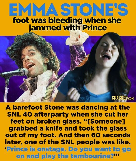 EMMASTONE'S foot was bleeding when she jammed with Prince CRACKEDO A barefoot Stone was dancing at the SNL 40 afterparty when she cut her feet on broken glass. [Someone] grabbed a knife and took the glass out of my foot. And then 60 seconds later, one of the SNL people