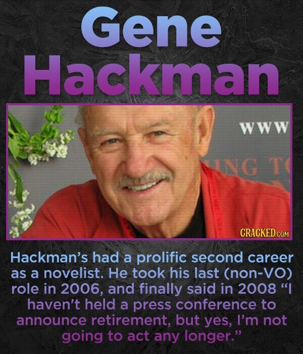 Gene Hackman WWW NELG T CRACKED Hackman's had a prolific second career as a novelist. He took his last (non-Vo) role in 2006, and finally said in 2008 I haven't held a press conference to announce retirement, but yes, I'm not going to act any longer.